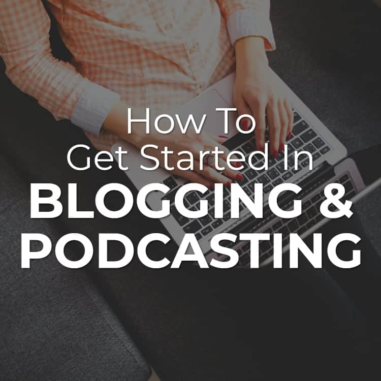 How to Get Started in Blogging & Podcasting